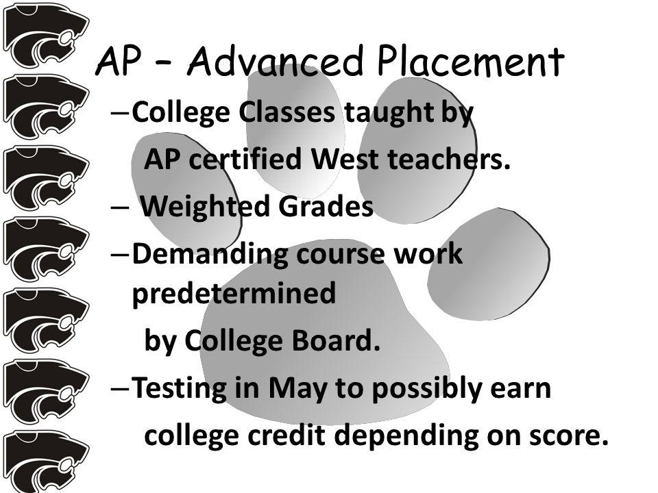 AP – Advanced Placement – College Classes taught by AP certified West teachers.