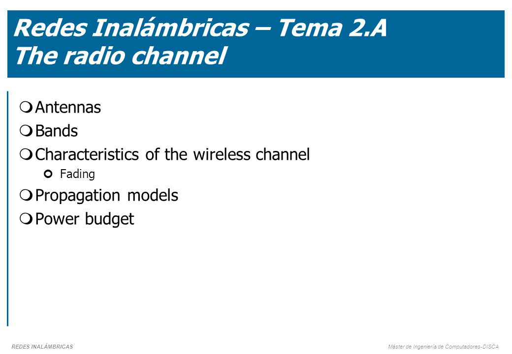 REDES INALÁMBRICAS Máster de Ingeniería de Computadores-DISCA Redes Inalámbricas – Tema 2.A The radio channel  Antennas  Bands  Characteristics of the wireless channel Fading  Propagation models  Power budget