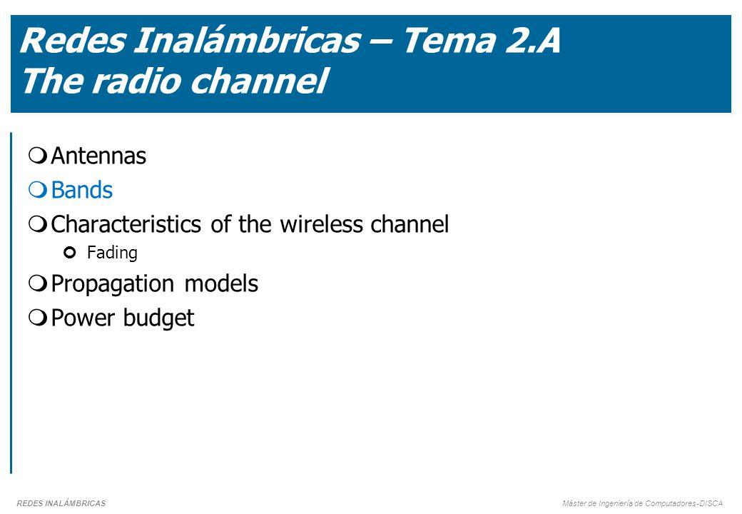 REDES INALÁMBRICAS Máster de Ingeniería de Computadores-DISCA Redes Inalámbricas – Tema 2.A The radio channel  Antennas  Bands  Characteristics of