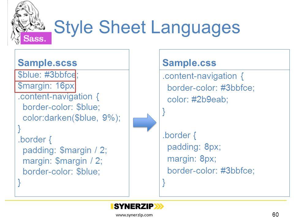 www.synerzip.com Style Sheet Languages Sample.scss $blue: #3bbfce; $margin: 16px;.content-navigation { border-color: $blue; color:darken($blue, 9%); }.border { padding: $margin / 2; margin: $margin / 2; border-color: $blue; } Sample.css.content-navigation { border-color: #3bbfce; color: #2b9eab; }.border { padding: 8px; margin: 8px; border-color: #3bbfce; } 60