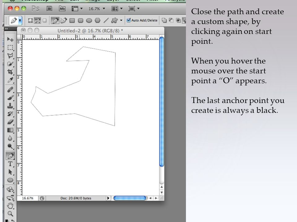 "Close the path and create a custom shape, by clicking again on start point. When you hover the mouse over the start point a ""O"" appears. The last anch"