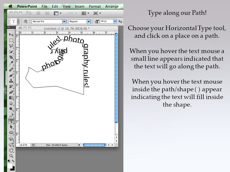Type along our Path! Choose your Horizontal Type tool, and click on a place on a path. When you hover the text mouse a small line appears indicated th