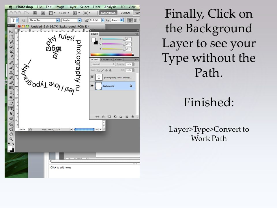 Finally, Click on the Background Layer to see your Type without the Path. Finished: Layer>Type>Convert to Work Path