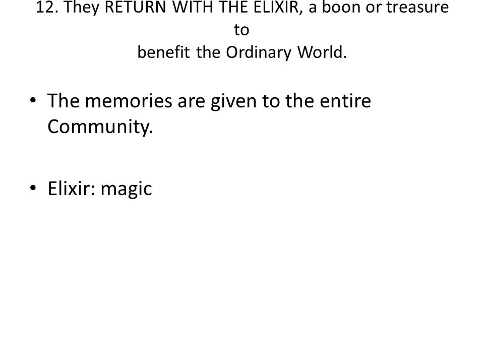 12. They RETURN WITH THE ELIXIR, a boon or treasure to benefit the Ordinary World. The memories are given to the entire Community. Elixir: magic