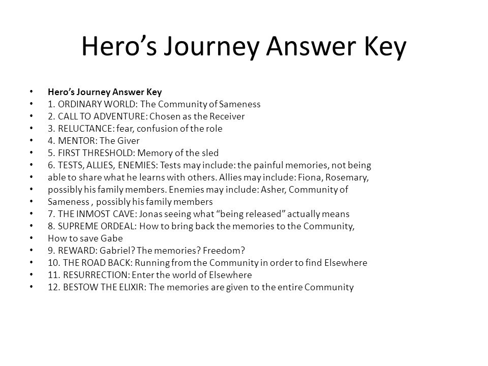 Hero's Journey Answer Key 1. ORDINARY WORLD: The Community of Sameness 2. CALL TO ADVENTURE: Chosen as the Receiver 3. RELUCTANCE: fear, confusion of