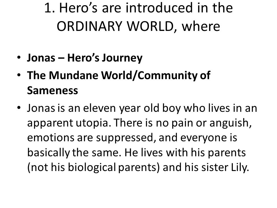 1. Hero's are introduced in the ORDINARY WORLD, where Jonas – Hero's Journey The Mundane World/Community of Sameness Jonas is an eleven year old boy w
