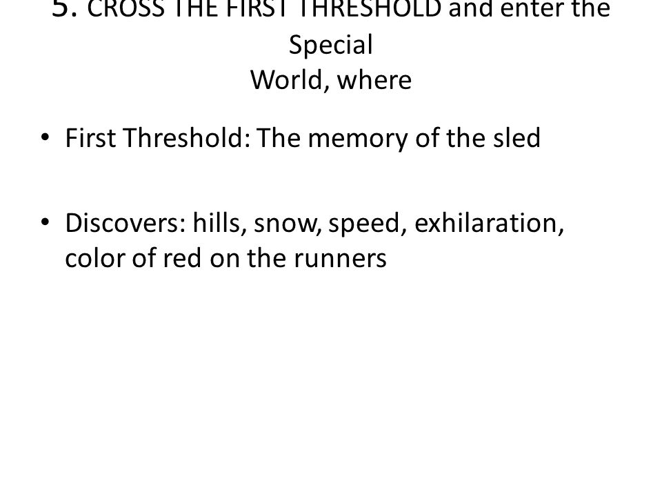 5. CROSS THE FIRST THRESHOLD and enter the Special World, where First Threshold: The memory of the sled Discovers: hills, snow, speed, exhilaration, c
