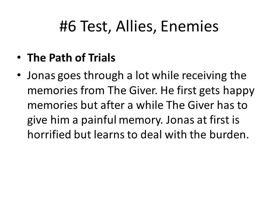 #6 Test, Allies, Enemies The Path of Trials Jonas goes through a lot while receiving the memories from The Giver. He first gets happy memories but aft