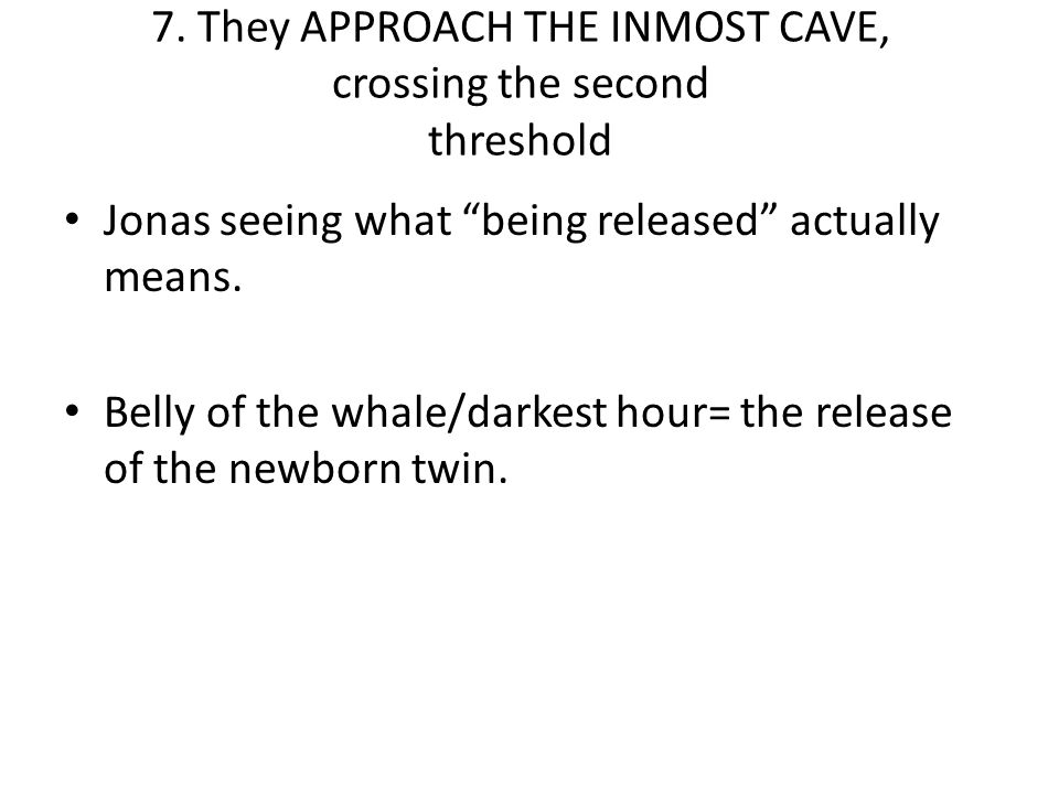 "7. They APPROACH THE INMOST CAVE, crossing the second threshold Jonas seeing what ""being released"" actually means. Belly of the whale/darkest hour= th"