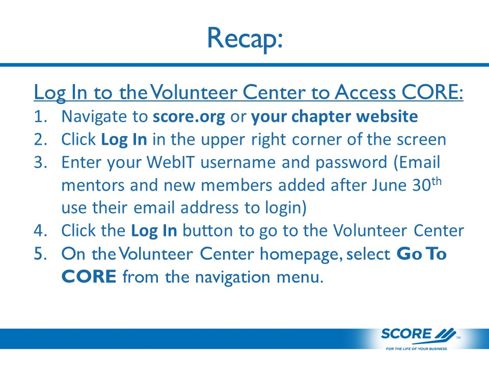 Recap: Log In to the Volunteer Center to Access CORE: 1.Navigate to score.org or your chapter website 2.Click Log In in the upper right corner of the screen 3.Enter your WebIT username and password ( mentors and new members added after June 30 th use their  address to login) 4.Click the Log In button to go to the Volunteer Center 5.On the Volunteer Center homepage, select Go To CORE from the navigation menu.