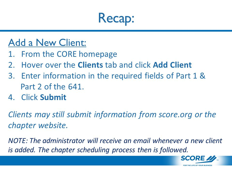 Recap: Add a New Client: 1.From the CORE homepage 2.Hover over the Clients tab and click Add Client 3.Enter information in the required fields of Part 1 & Part 2 of the 641.