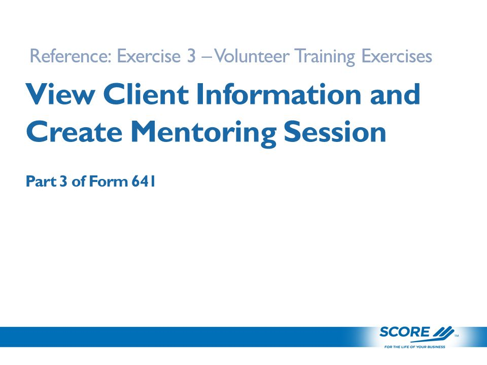 View Client Information and Create Mentoring Session Reference: Exercise 3 – Volunteer Training Exercises Part 3 of Form 641