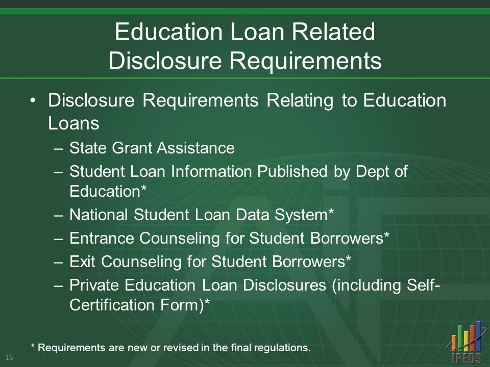 Education Loan Related Disclosure Requirements Disclosure Requirements Relating to Education Loans –State Grant Assistance –Student Loan Information Published by Dept of Education* –National Student Loan Data System* –Entrance Counseling for Student Borrowers* –Exit Counseling for Student Borrowers* –Private Education Loan Disclosures (including Self- Certification Form)* 16 * Requirements are new or revised in the final regulations.