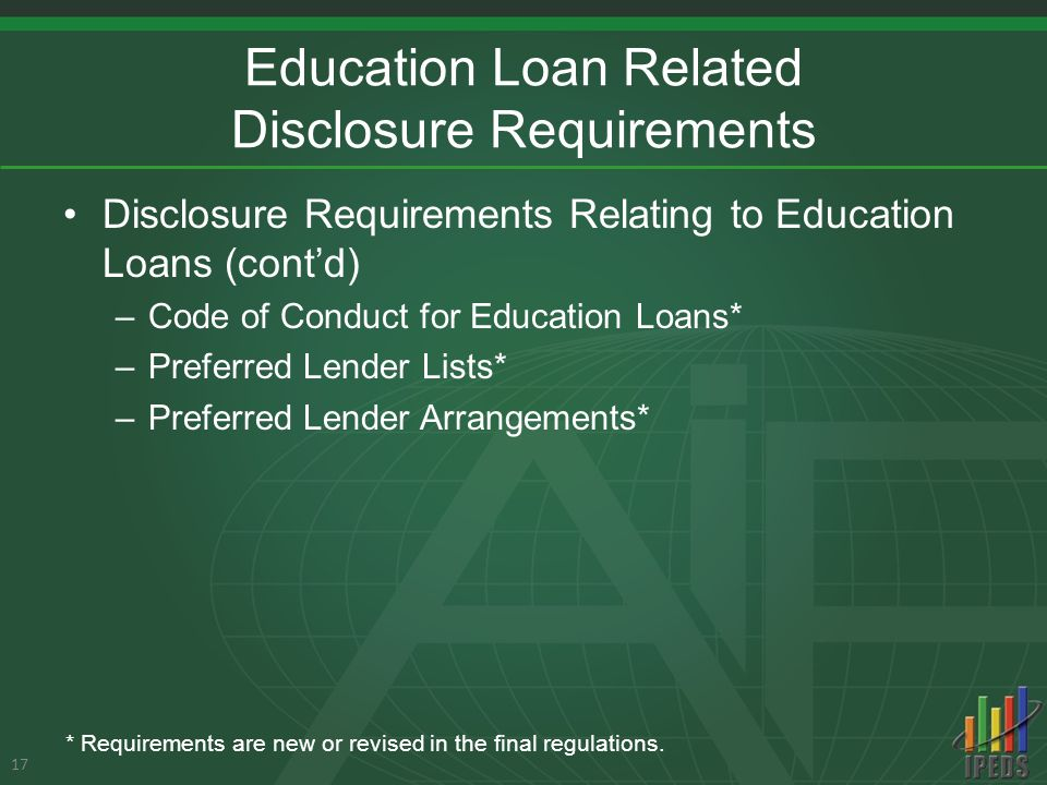 Education Loan Related Disclosure Requirements Disclosure Requirements Relating to Education Loans (cont'd) –Code of Conduct for Education Loans* –Preferred Lender Lists* –Preferred Lender Arrangements* 17 * Requirements are new or revised in the final regulations.