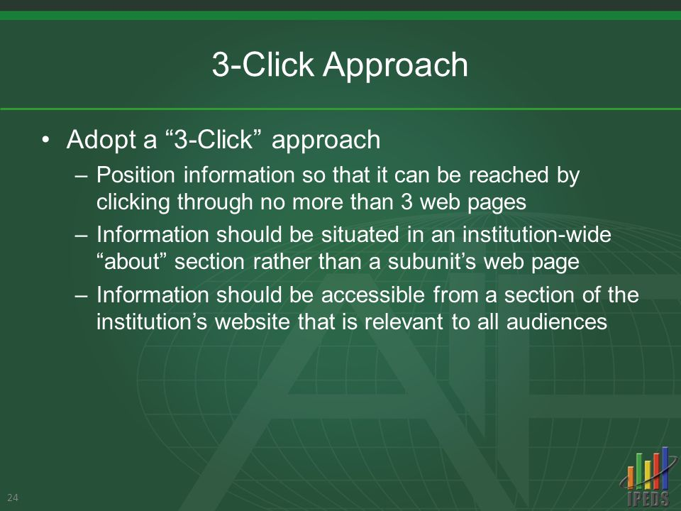 3-Click Approach Adopt a 3-Click approach –Position information so that it can be reached by clicking through no more than 3 web pages –Information should be situated in an institution-wide about section rather than a subunit's web page –Information should be accessible from a section of the institution's website that is relevant to all audiences 24