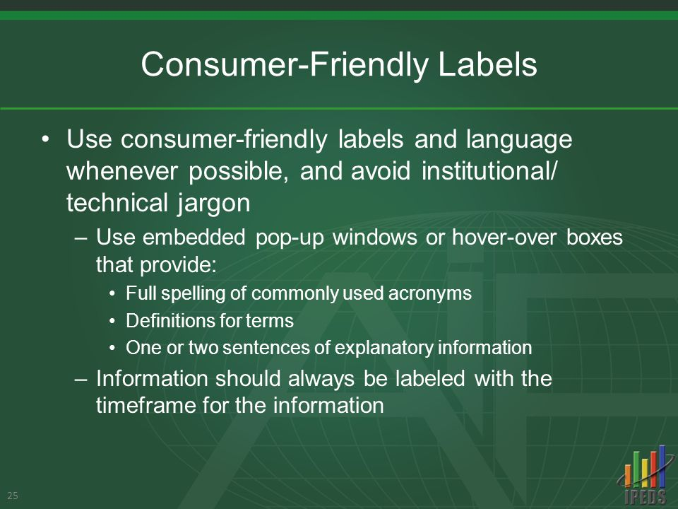 Consumer-Friendly Labels Use consumer-friendly labels and language whenever possible, and avoid institutional/ technical jargon –Use embedded pop-up windows or hover-over boxes that provide: Full spelling of commonly used acronyms Definitions for terms One or two sentences of explanatory information –Information should always be labeled with the timeframe for the information 25