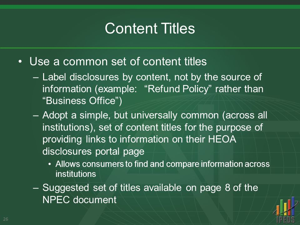 Content Titles Use a common set of content titles –Label disclosures by content, not by the source of information (example: Refund Policy rather than Business Office ) –Adopt a simple, but universally common (across all institutions), set of content titles for the purpose of providing links to information on their HEOA disclosures portal page Allows consumers to find and compare information across institutions –Suggested set of titles available on page 8 of the NPEC document 26