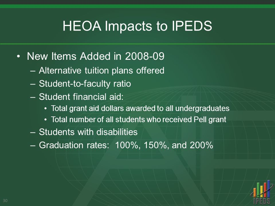 HEOA Impacts to IPEDS New Items Added in 2008-09 –Alternative tuition plans offered –Student-to-faculty ratio –Student financial aid: Total grant aid dollars awarded to all undergraduates Total number of all students who received Pell grant –Students with disabilities –Graduation rates: 100%, 150%, and 200% 30