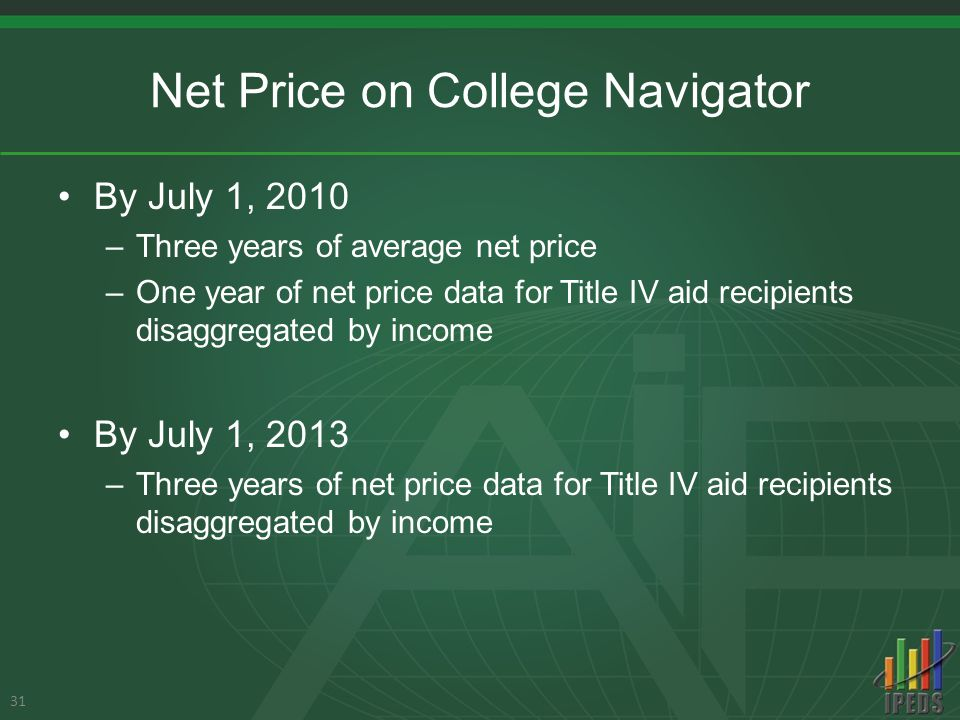 Net Price on College Navigator By July 1, 2010 –Three years of average net price –One year of net price data for Title IV aid recipients disaggregated by income By July 1, 2013 –Three years of net price data for Title IV aid recipients disaggregated by income 31