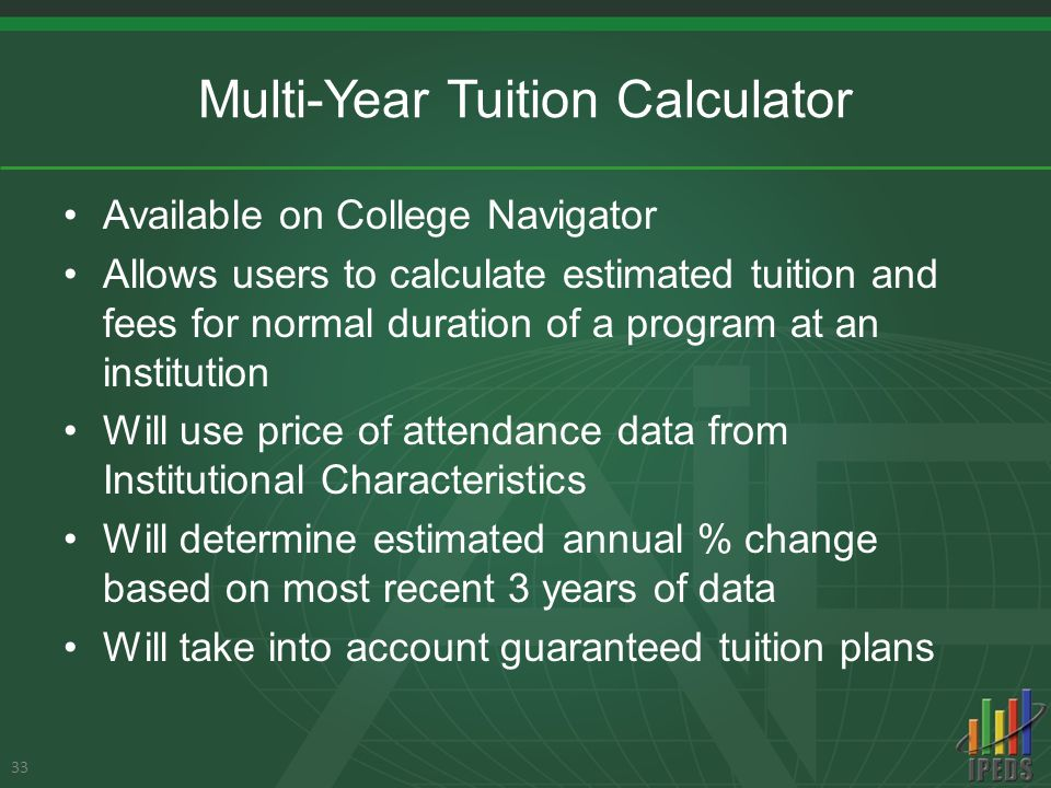 Multi-Year Tuition Calculator Available on College Navigator Allows users to calculate estimated tuition and fees for normal duration of a program at an institution Will use price of attendance data from Institutional Characteristics Will determine estimated annual % change based on most recent 3 years of data Will take into account guaranteed tuition plans 33