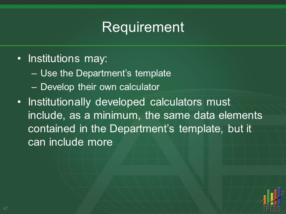 Requirement Institutions may: –Use the Department's template –Develop their own calculator Institutionally developed calculators must include, as a minimum, the same data elements contained in the Department's template, but it can include more 47