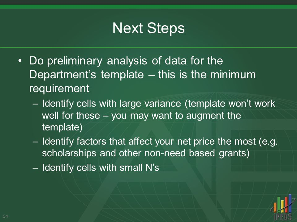 Next Steps Do preliminary analysis of data for the Department's template – this is the minimum requirement –Identify cells with large variance (template won't work well for these – you may want to augment the template) –Identify factors that affect your net price the most (e.g.