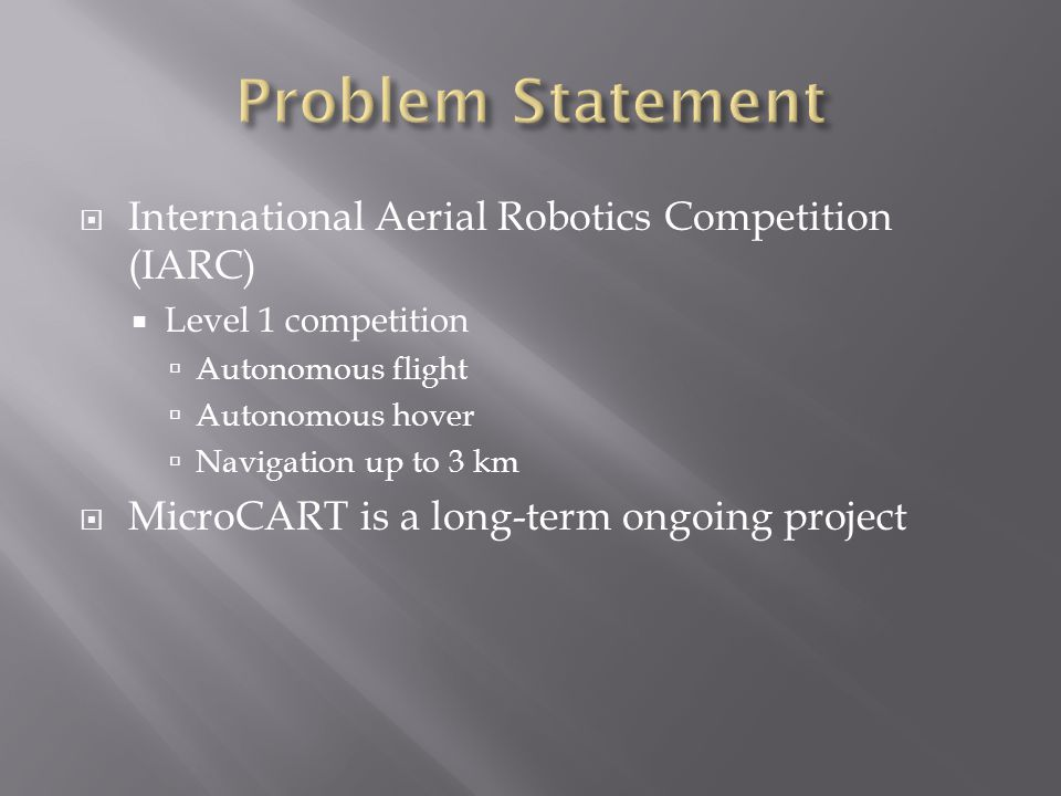  International Aerial Robotics Competition (IARC)  Level 1 competition  Autonomous flight  Autonomous hover  Navigation up to 3 km  MicroCART is