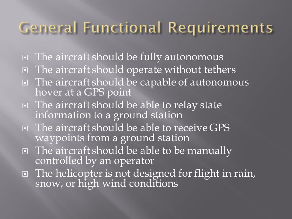  The aircraft should be fully autonomous  The aircraft should operate without tethers  The aircraft should be capable of autonomous hover at a GPS point  The aircraft should be able to relay state information to a ground station  The aircraft should be able to receive GPS waypoints from a ground station  The aircraft should be able to be manually controlled by an operator  The helicopter is not designed for flight in rain, snow, or high wind conditions