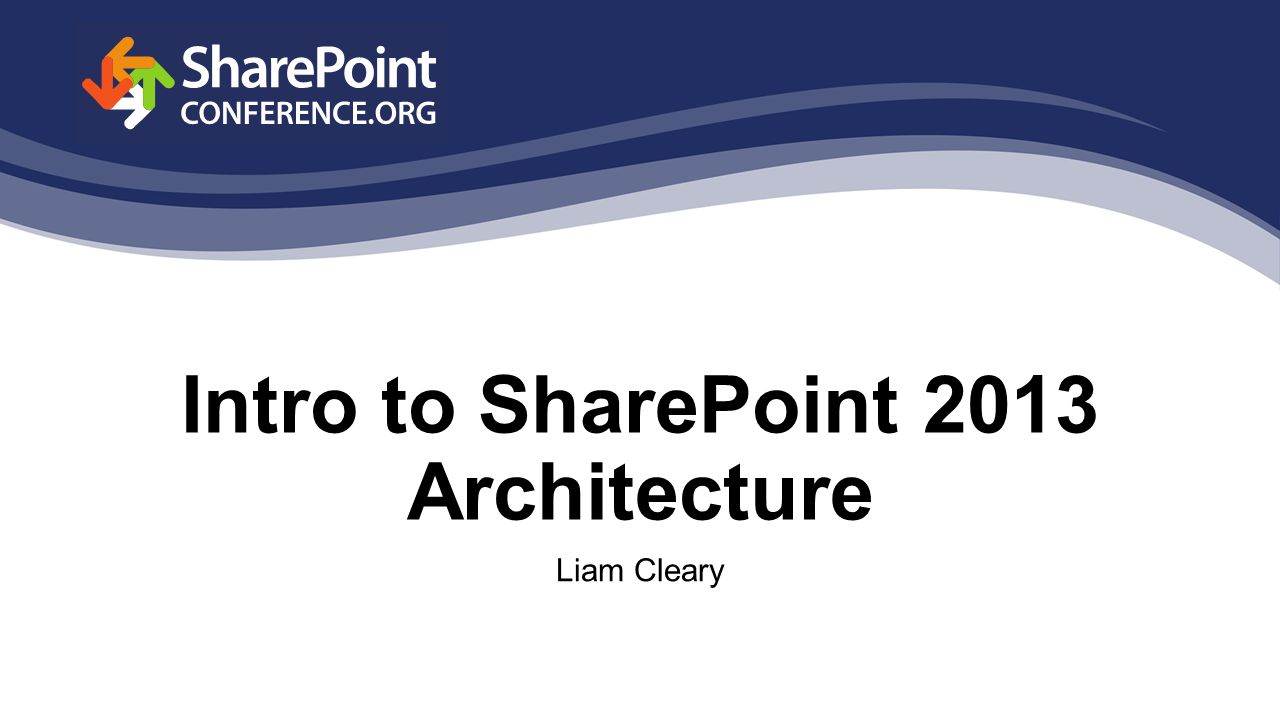 Intro to SharePoint 2013 Architecture Liam Cleary