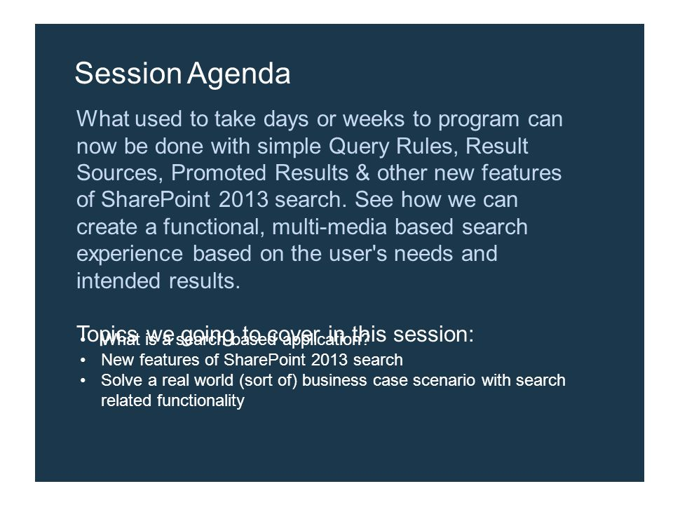 Session Agenda What used to take days or weeks to program can now be done with simple Query Rules, Result Sources, Promoted Results & other new features of SharePoint 2013 search.