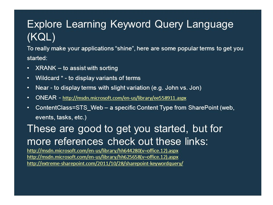Explore Learning Keyword Query Language (KQL) To really make your applications shine , here are some popular terms to get you started: XRANK – to assist with sorting Wildcard * - to display variants of terms Near - to display terms with slight variation (e.g.