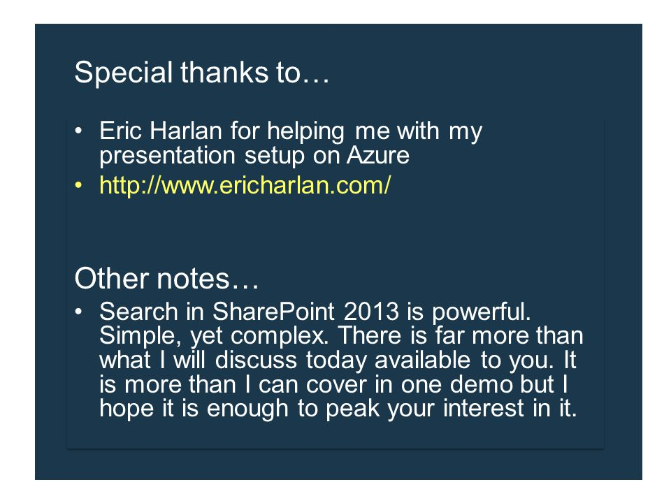 Special thanks to… Eric Harlan for helping me with my presentation setup on Azure http://www.ericharlan.com/ Other notes… Search in SharePoint 2013 is powerful.