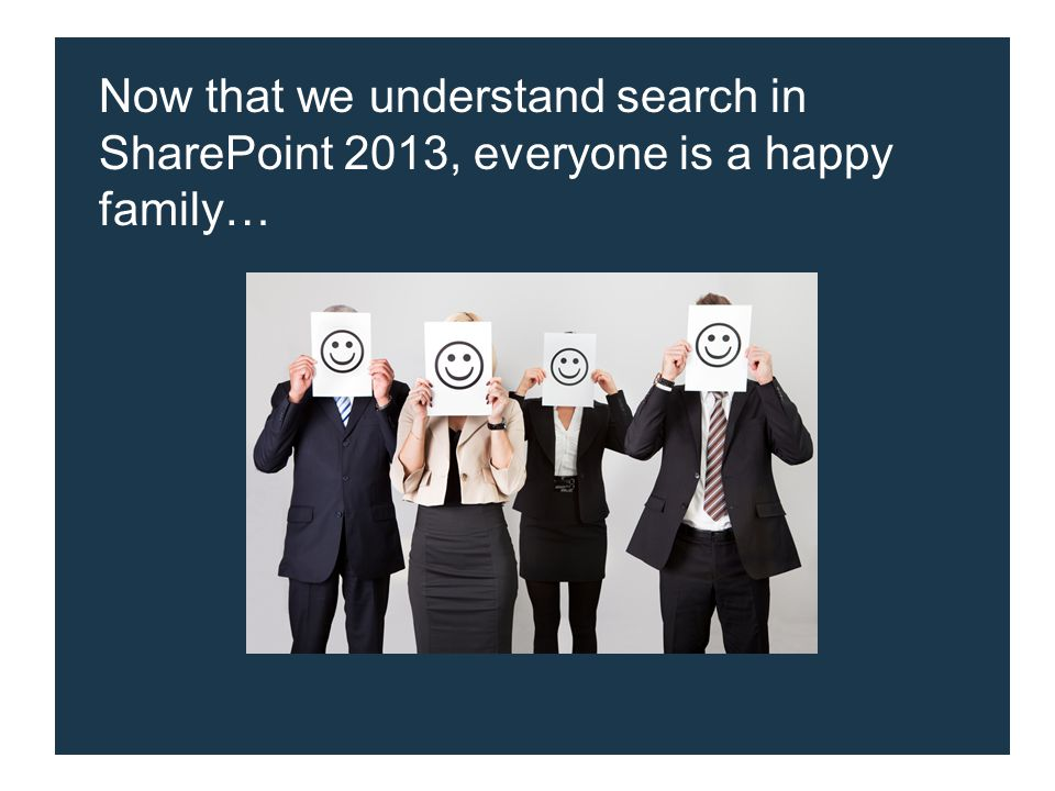 Now that we understand search in SharePoint 2013, everyone is a happy family…