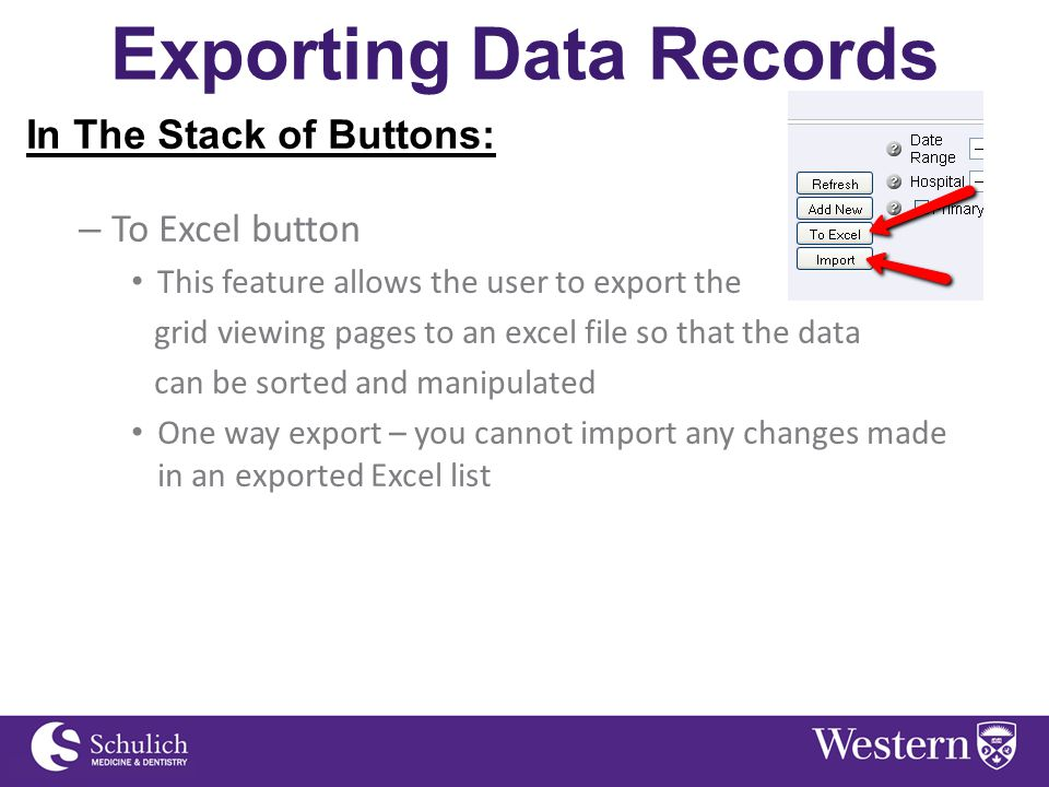 Exporting Data Records In The Stack of Buttons: – To Excel button This feature allows the user to export the grid viewing pages to an excel file so that the data can be sorted and manipulated One way export – you cannot import any changes made in an exported Excel list