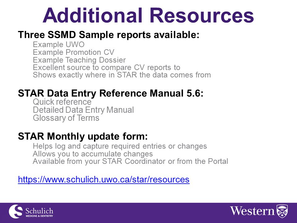 Additional Resources Three SSMD Sample reports available: Example UWO Example Promotion CV Example Teaching Dossier Excellent source to compare CV reports to Shows exactly where in STAR the data comes from STAR Data Entry Reference Manual 5.6: Quick reference Detailed Data Entry Manual Glossary of Terms STAR Monthly update form: Helps log and capture required entries or changes Allows you to accumulate changes Available from your STAR Coordinator or from the Portal https://www.schulich.uwo.ca/star/resources