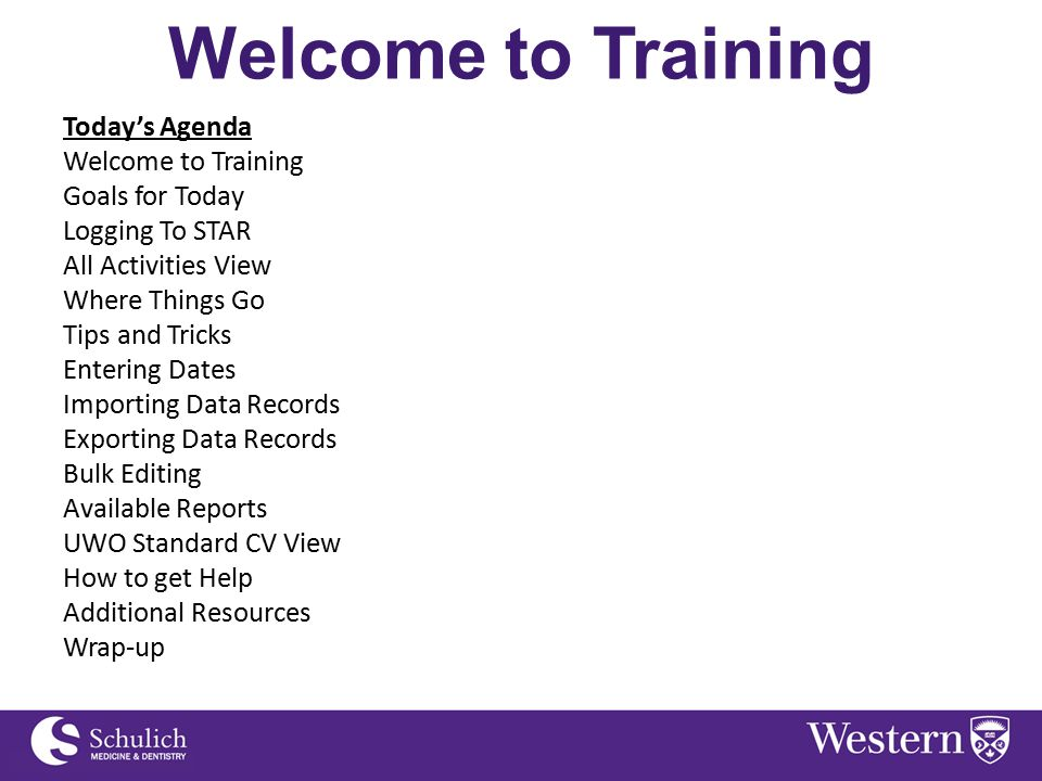 Welcome to Training Today's Agenda Welcome to Training Goals for Today Logging To STAR All Activities View Where Things Go Tips and Tricks Entering Dates Importing Data Records Exporting Data Records Bulk Editing Available Reports UWO Standard CV View How to get Help Additional Resources Wrap-up