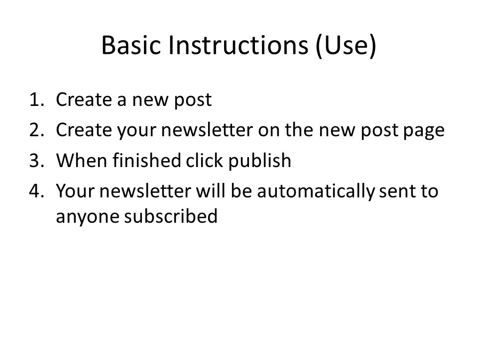 Basic Instructions (Use) 1.Create a new post 2.Create your newsletter on the new post page 3.When finished click publish 4.Your newsletter will be automatically sent to anyone subscribed
