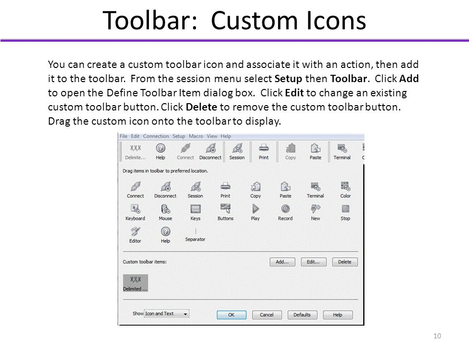 Toolbar: Custom Icons You can create a custom toolbar icon and associate it with an action, then add it to the toolbar. From the session menu select S