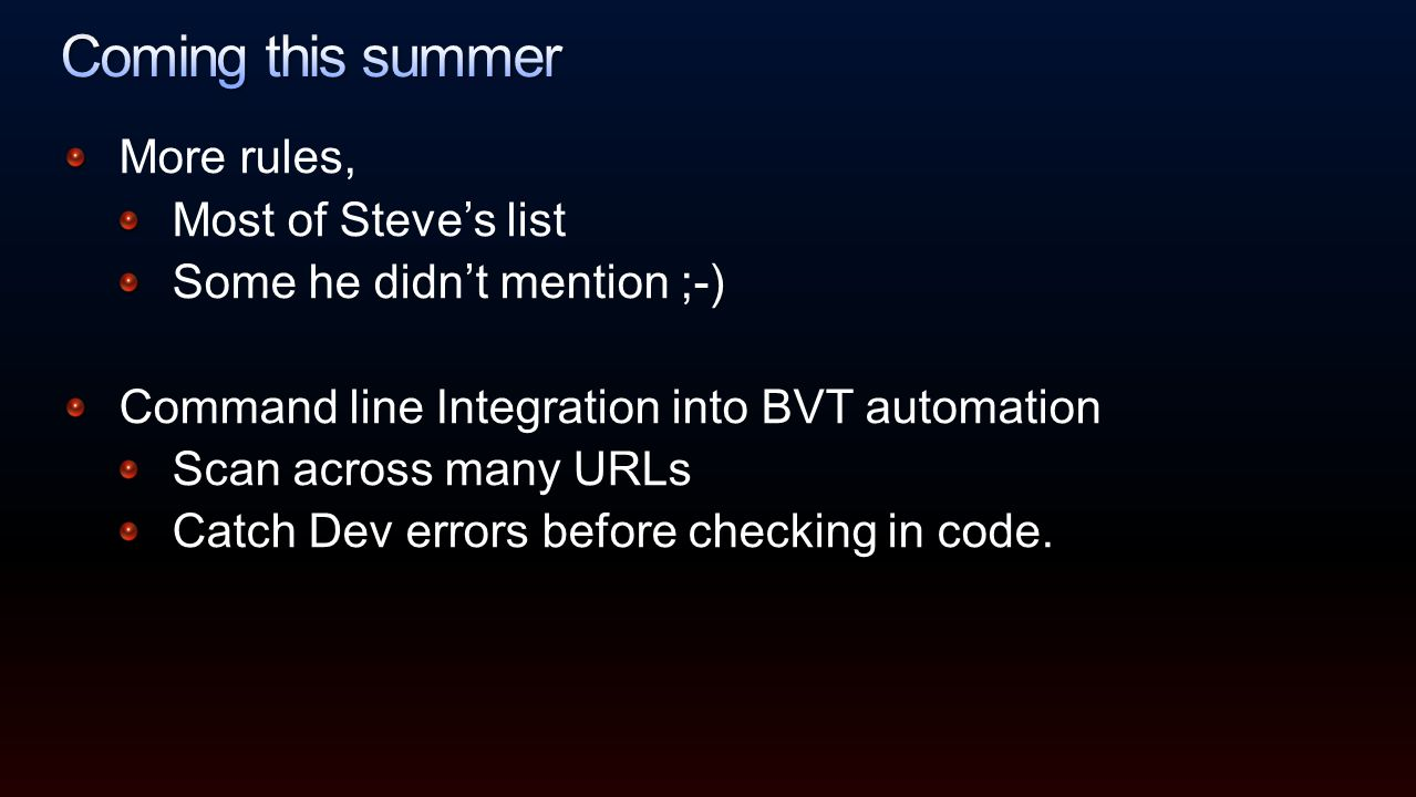 More rules, Most of Steve's list Some he didn't mention ;-) Command line Integration into BVT automation Scan across many URLs Catch Dev errors before checking in code.