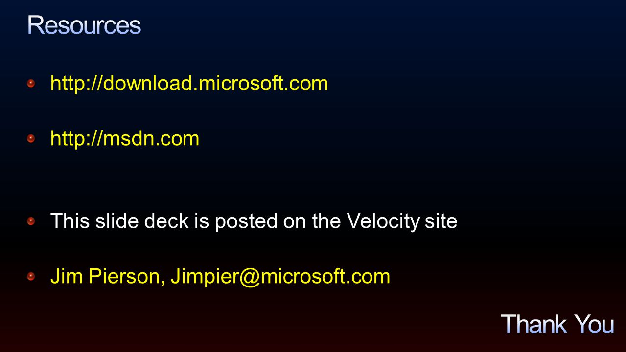 http://download.microsoft.com http://msdn.com This slide deck is posted on the Velocity site Jim Pierson, Jimpier@microsoft.com
