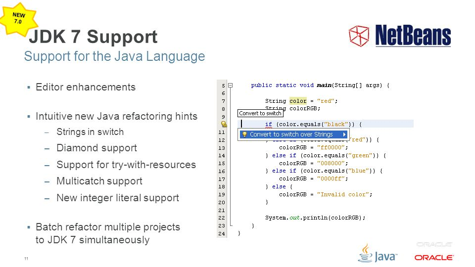 11 JDK 7 Support  Editor enhancements  Intuitive new Java refactoring hints – Strings in switch – Diamond support – Support for try-with-resources –