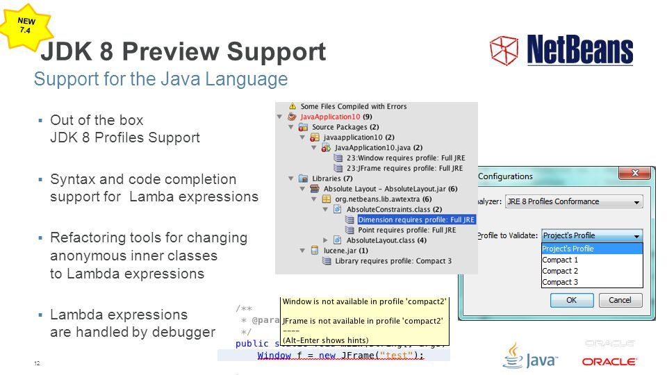 12 JDK 8 Preview Support  Out of the box JDK 8 Profiles Support  Syntax and code completion support for Lamba expressions  Refactoring tools for ch