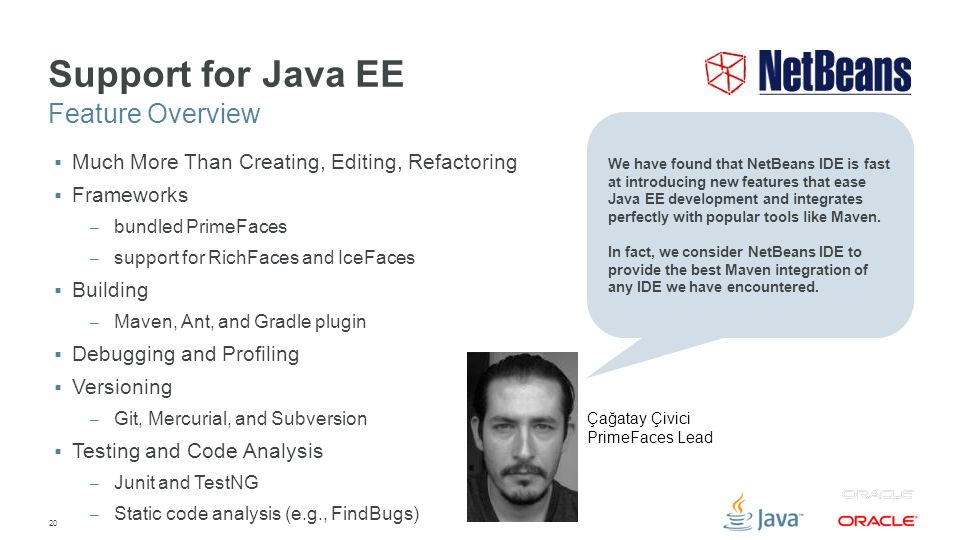 20 Support for Java EE  Much More Than Creating, Editing, Refactoring  Frameworks – bundled PrimeFaces – support for RichFaces and IceFaces  Buildi