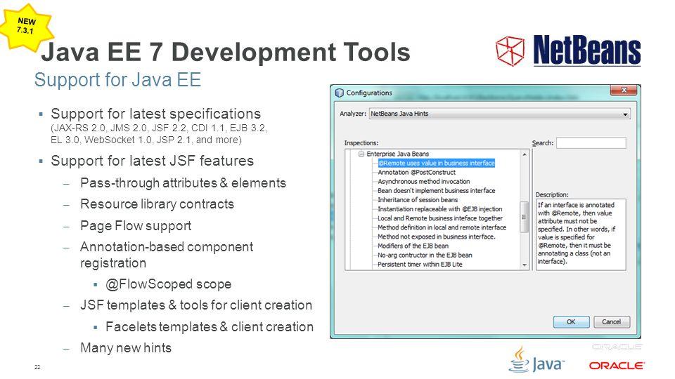 22 Java EE 7 Development Tools  Support for latest specifications (JAX-RS 2.0, JMS 2.0, JSF 2.2, CDI 1.1, EJB 3.2, EL 3.0, WebSocket 1.0, JSP 2.1, an