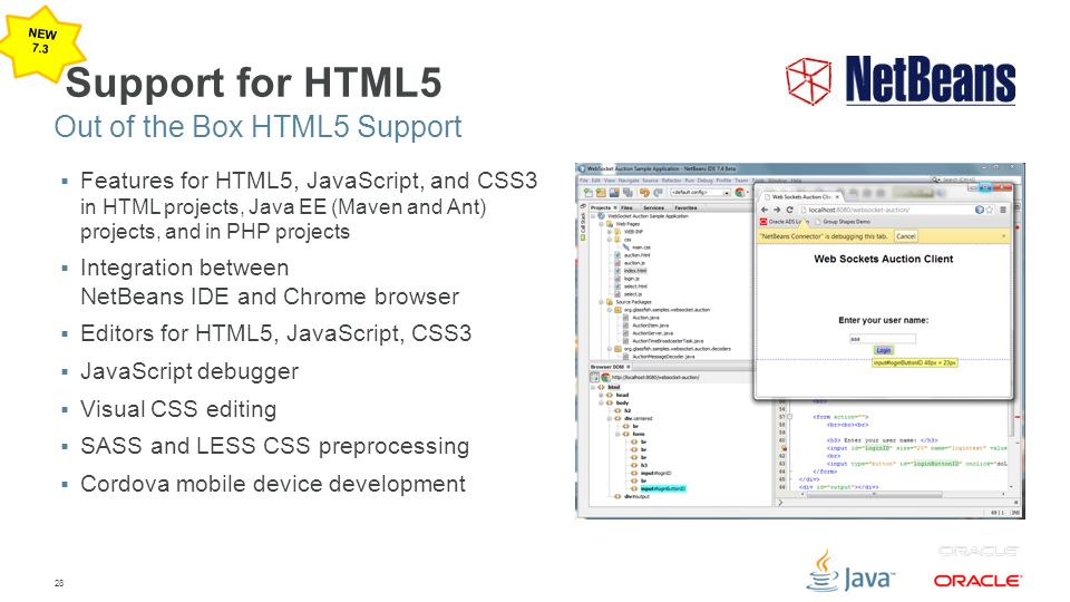 28 Support for HTML5  Features for HTML5, JavaScript, and CSS3 in HTML projects, Java EE (Maven and Ant) projects, and in PHP projects  Integration between NetBeans IDE and Chrome browser  Editors for HTML5, JavaScript, CSS3  JavaScript debugger  Visual CSS editing  SASS and LESS CSS preprocessing  Cordova mobile device development Out of the Box HTML5 Support NEW 7.3