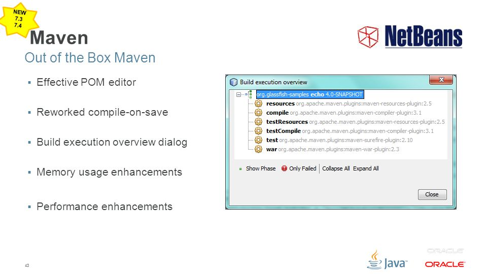 43 Maven  Effective POM editor  Reworked compile-on-save  Build execution overview dialog  Memory usage enhancements  Performance enhancements Ou
