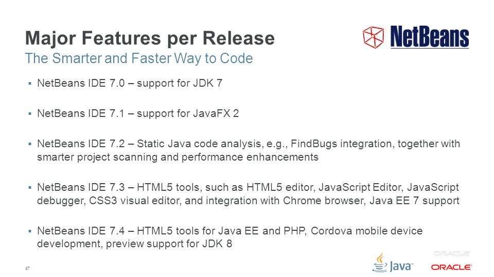 47 Major Features per Release  NetBeans IDE 7.0 – support for JDK 7  NetBeans IDE 7.1 – support for JavaFX 2  NetBeans IDE 7.2 – Static Java code analysis, e.g., FindBugs integration, together with smarter project scanning and performance enhancements  NetBeans IDE 7.3 – HTML5 tools, such as HTML5 editor, JavaScript Editor, JavaScript debugger, CSS3 visual editor, and integration with Chrome browser, Java EE 7 support  NetBeans IDE 7.4 – HTML5 tools for Java EE and PHP, Cordova mobile device development, preview support for JDK 8 The Smarter and Faster Way to Code