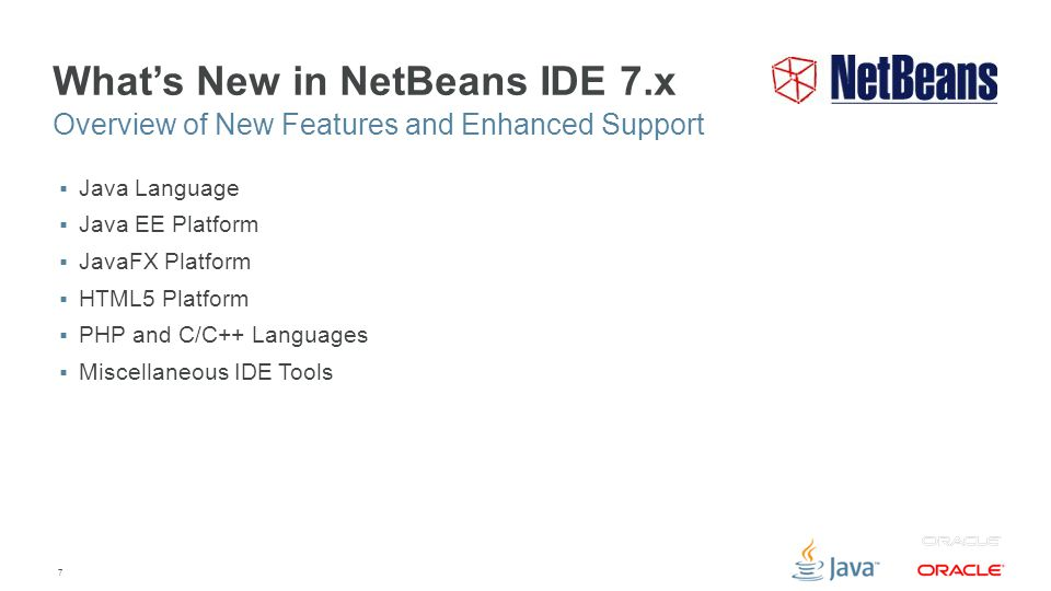7 What's New in NetBeans IDE 7.x  Java Language  Java EE Platform  JavaFX Platform  HTML5 Platform  PHP and C/C++ Languages  Miscellaneous IDE Tools Overview of New Features and Enhanced Support