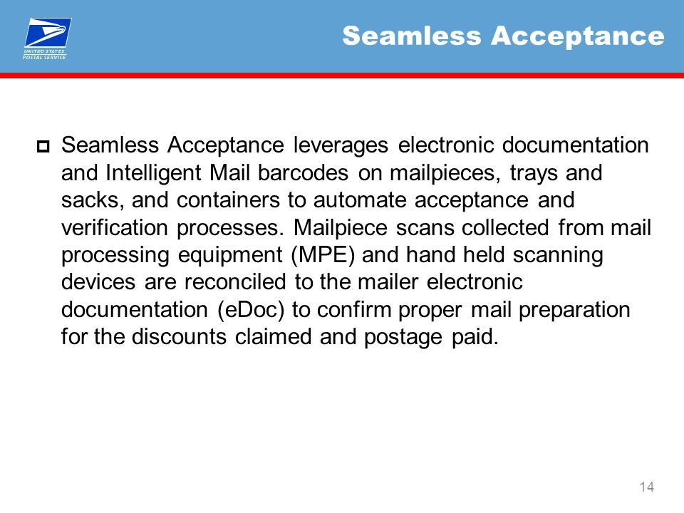 Seamless Acceptance  Seamless Acceptance leverages electronic documentation and Intelligent Mail barcodes on mailpieces, trays and sacks, and containers to automate acceptance and verification processes.