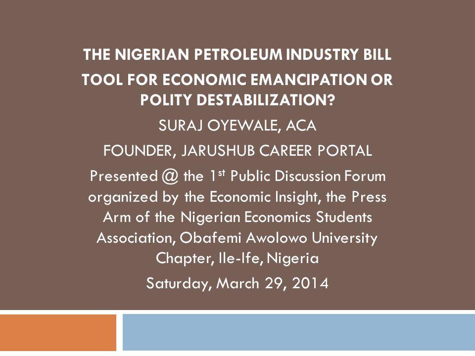 THE NIGERIAN PETROLEUM INDUSTRY BILL TOOL FOR ECONOMIC EMANCIPATION OR POLITY DESTABILIZATION.